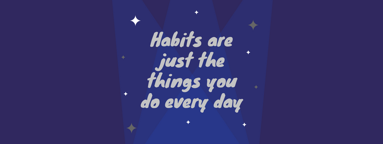 Habits Are Just the Things You Do On A Daily Basis