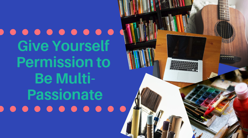 It's Time to Give Yourself Permission to Be Multi-Passionate