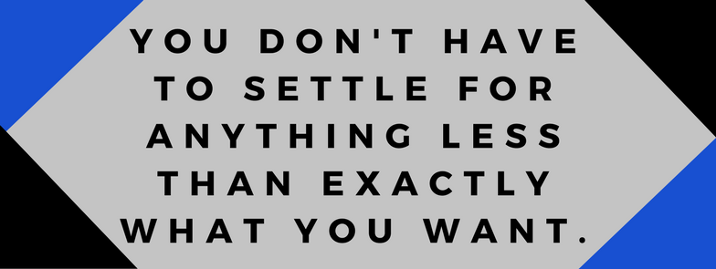 You Don't Have To Settle For Less Than Exactly What You Want