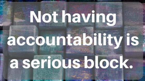 Hidden Block #3: You Don't Have Any Accountability And/Or You Don't Think You Need Any Accountability